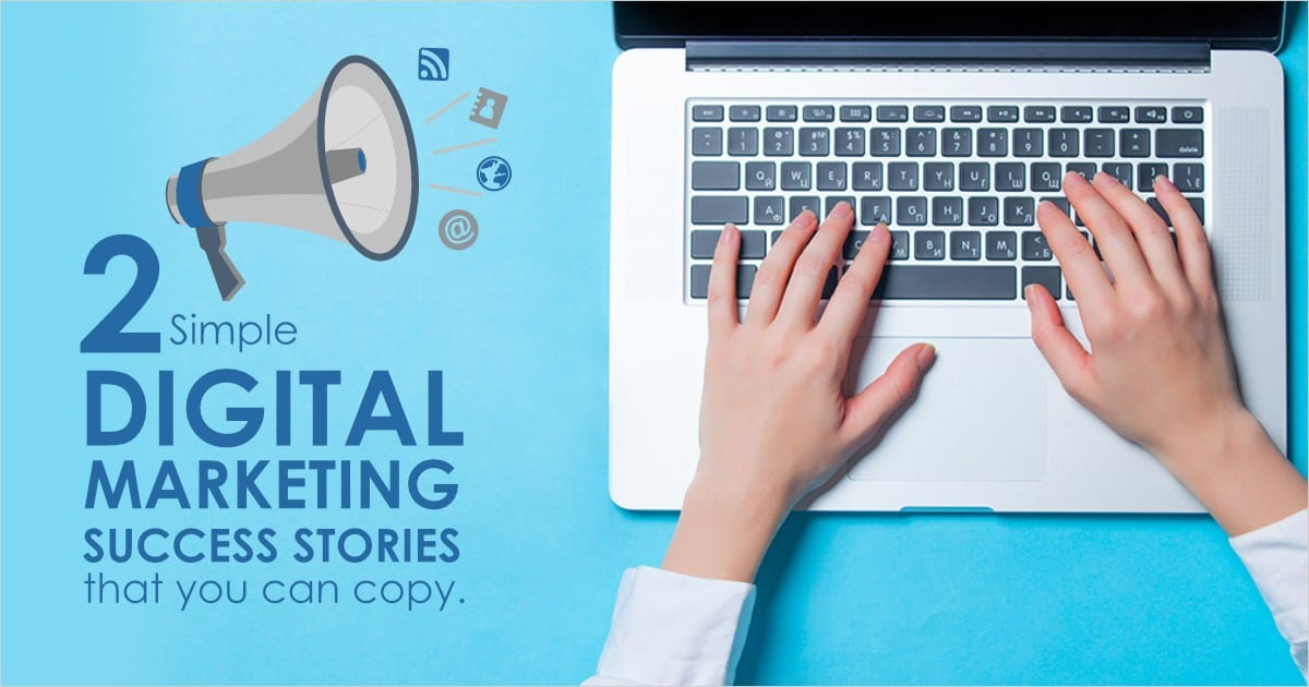 Two Simple Digital Marketing Success Stories that You Can Copy